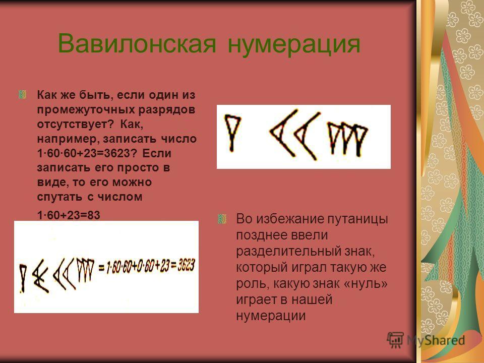 Вавилонская нумерация Как же быть, если один из промежуточных разрядов отсутствует? Как, например, записать число 16060+23=3623? Если записать его просто в виде, то его можно спутать с числом 160+23=83 Во избежание путаницы позднее ввели разделительн