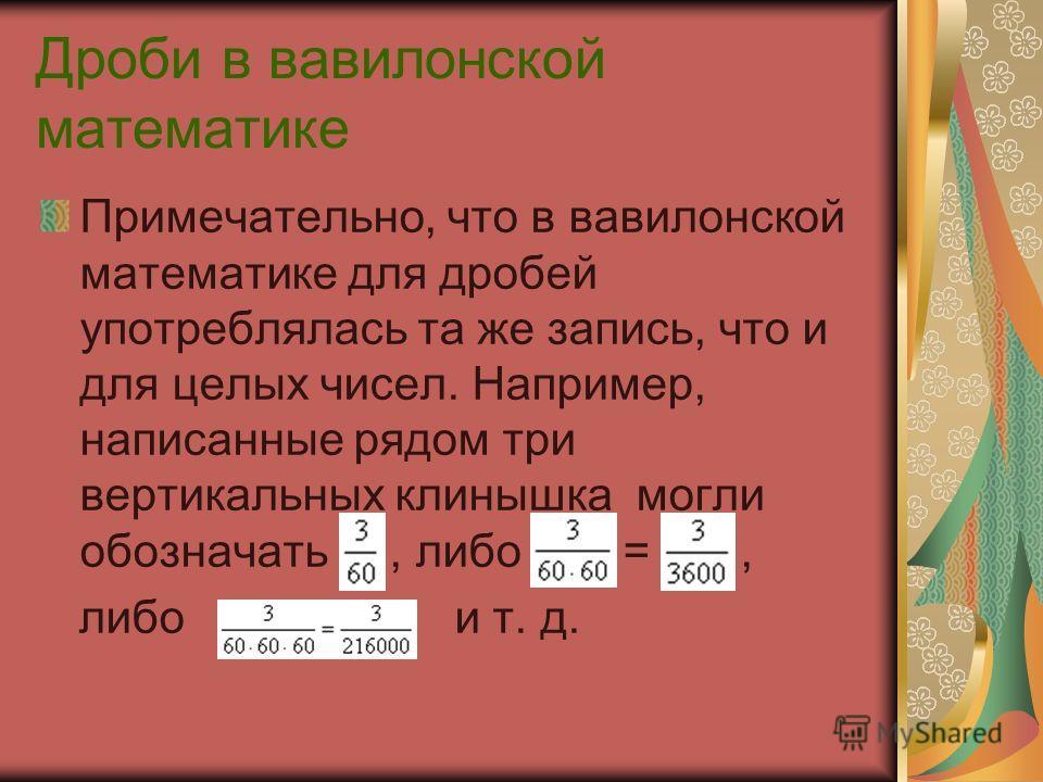 Дроби в вавилонской математике Примечательно, что в вавилонской математике для дробей употреблялась та же запись, что и для целых чисел. Например, написанные рядом три вертикальных клинышка могли обозначать, либо =, либо и т. д.