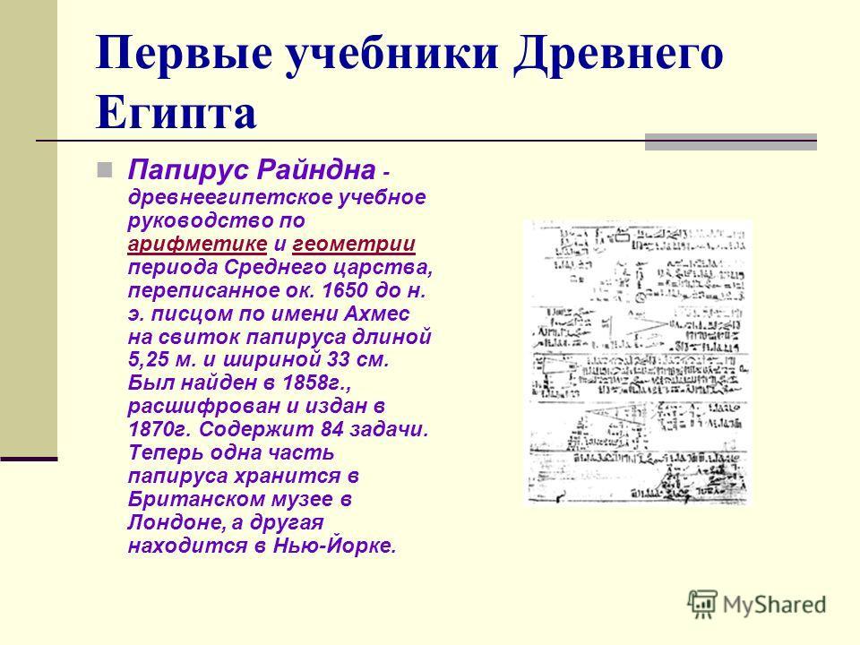 Первые учебники Древнего Египта Папирус Райндна - древнеегипетское учебное руководство по арифметике и геометрии периода Среднего царства, переписанное ок. 1650 до н. э. писцом по имени Ахмес на свиток папируса длиной 5,25 м. и шириной 33 см. Был най