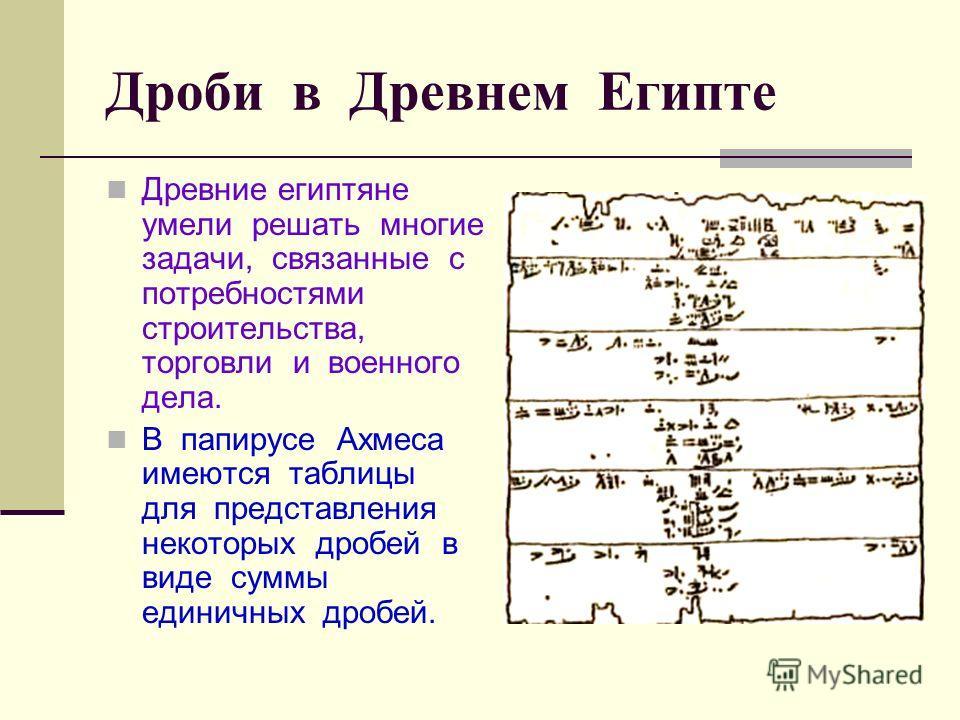 Дроби в Древнем Египте Древние египтяне умели решать многие задачи, связанные с потребностями строительства, торговли и военного дела. В папирусе Ахмеса имеются таблицы для представления некоторых дробей в виде суммы единичных дробей.
