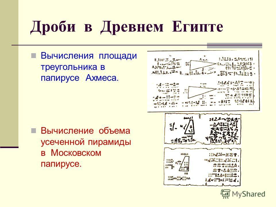 Дроби в Древнем Египте Вычисления площади треугольника в папирусе Ахмеса. Вычисление объема усеченной пирамиды в Московском папирусе.