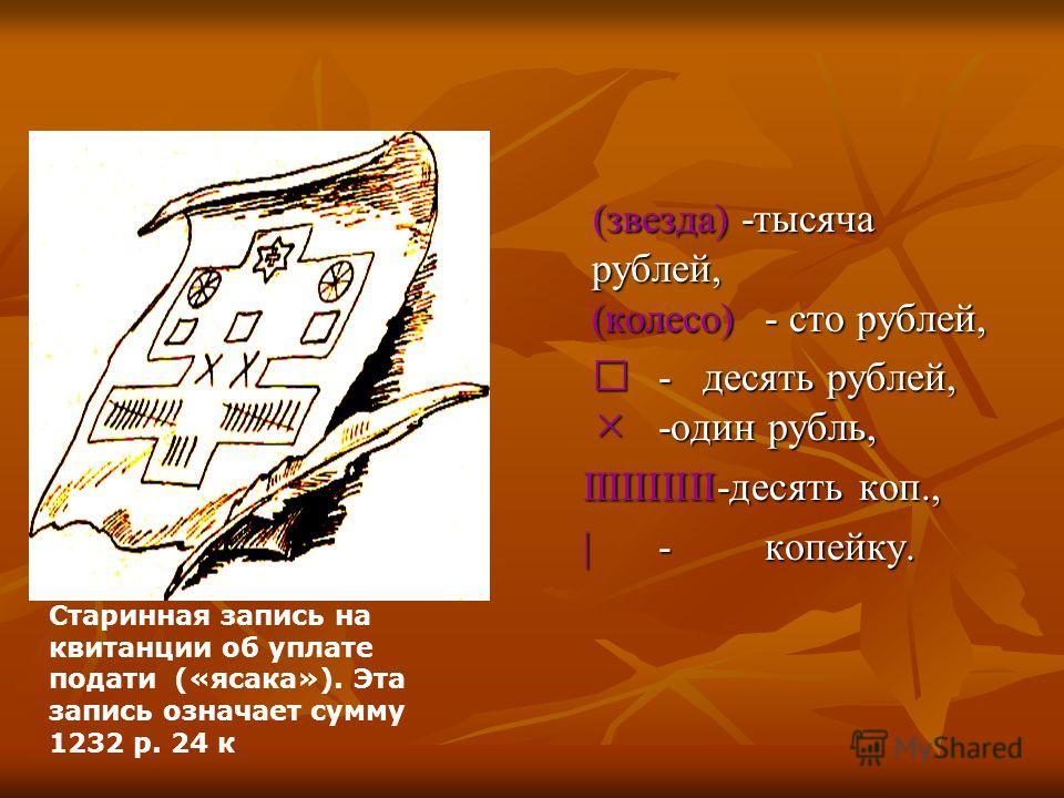 (звезда) -тысяча рублей, (колесо)- сто рублей, - десять рублей, -один рубль, I IIIIIIIIII-десять коп., | |-копейку. Старинная запись на квитанции об уплате подати («ясака»). Эта запись означает сумму 1232 р. 24 к