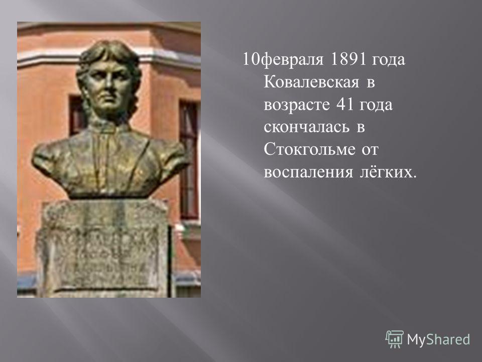 10 февраля 1891 года Ковалевская в возрасте 41 года скончалась в Стокгольме от воспаления лёгких.