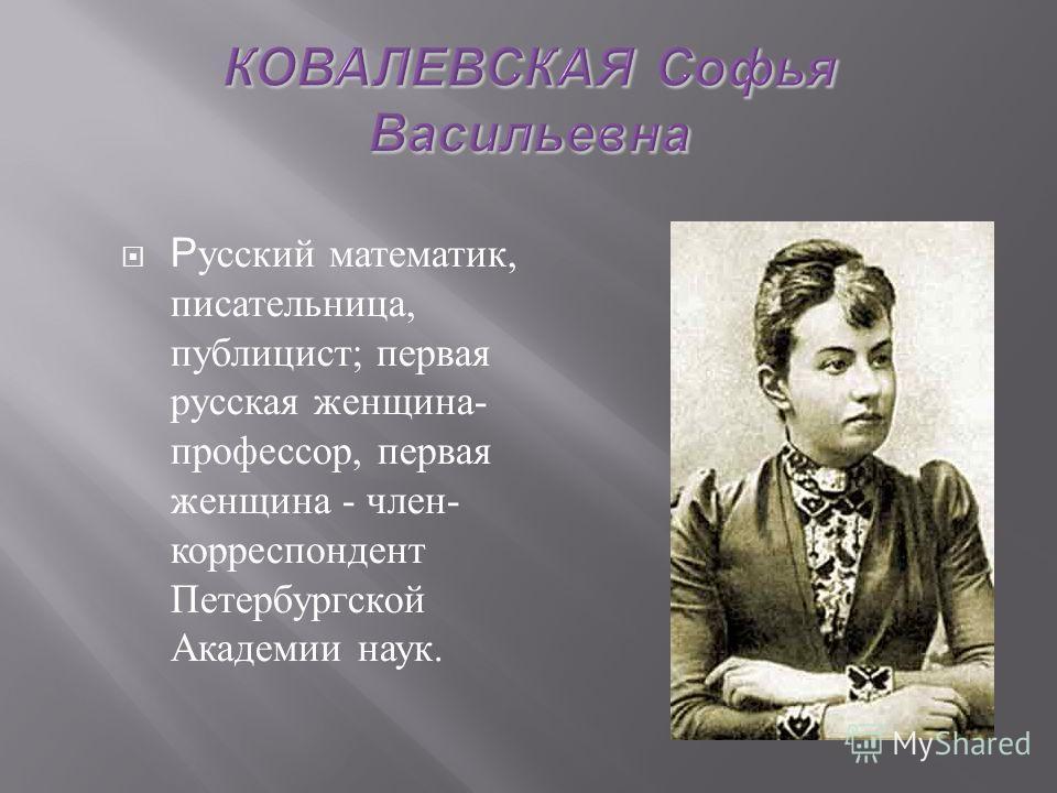 Р усский математик, писательница, публицист ; первая русская женщина - профессор, первая женщина - член - корреспондент Петербургской Академии наук.