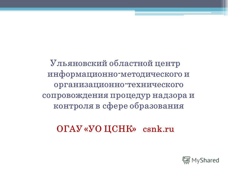 Ульяновский областной центр информационно-методического и организационно-технического сопровождения процедур надзора и контроля в сфере образования ОГАУ «УО ЦСНК» csnk.ru