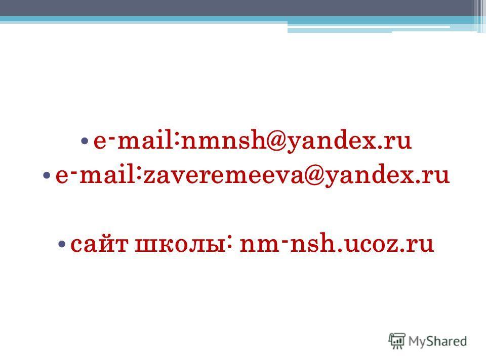 e-mail:nmnsh@yandex.ru e-mail:zaveremeeva@yandex.ru сайт школы: nm-nsh.ucoz.ru