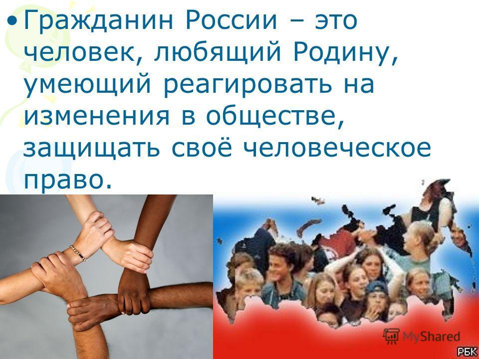 Гражданин России – это человек, любящий Родину, умеющий реагировать на изменения в обществе, защищать своё человеческое право.