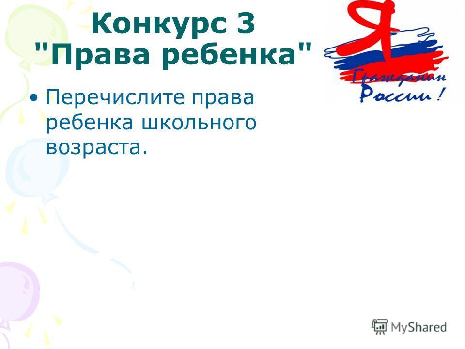 Конкурс 3 Права ребенка Перечислите права ребенка школьного возраста.
