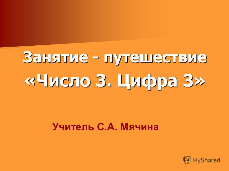 Занятие - путешествие «Число 3. Цифра 3» Учитель С.А. Мячина