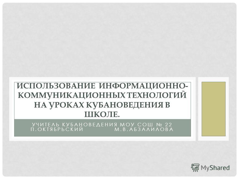 УЧИТЕЛЬ КУБАНОВЕДЕНИЯ МОУ СОШ 22 П.ОКТЯБРЬСКИЙ М.В.АБЗАЛИЛОВА ИСПОЛЬЗОВАНИЕ ИНФОРМАЦИОННО- КОММУНИКАЦИОННЫХ ТЕХНОЛОГИЙ НА УРОКАХ КУБАНОВЕДЕНИЯ В ШКОЛЕ.