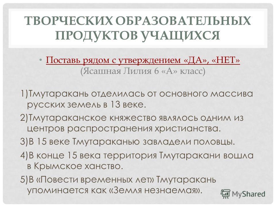 ТВОРЧЕСКИХ ОБРАЗОВАТЕЛЬНЫХ ПРОДУКТОВ УЧАЩИХСЯ Поставь рядом с утверждением «ДА», «НЕТ» (Ясашная Лилия 6 «А» класс) 1)Тмутаракань отделилась от основного массива русских земель в 13 веке. 2)Тмутараканское княжество являлось одним из центров распростра