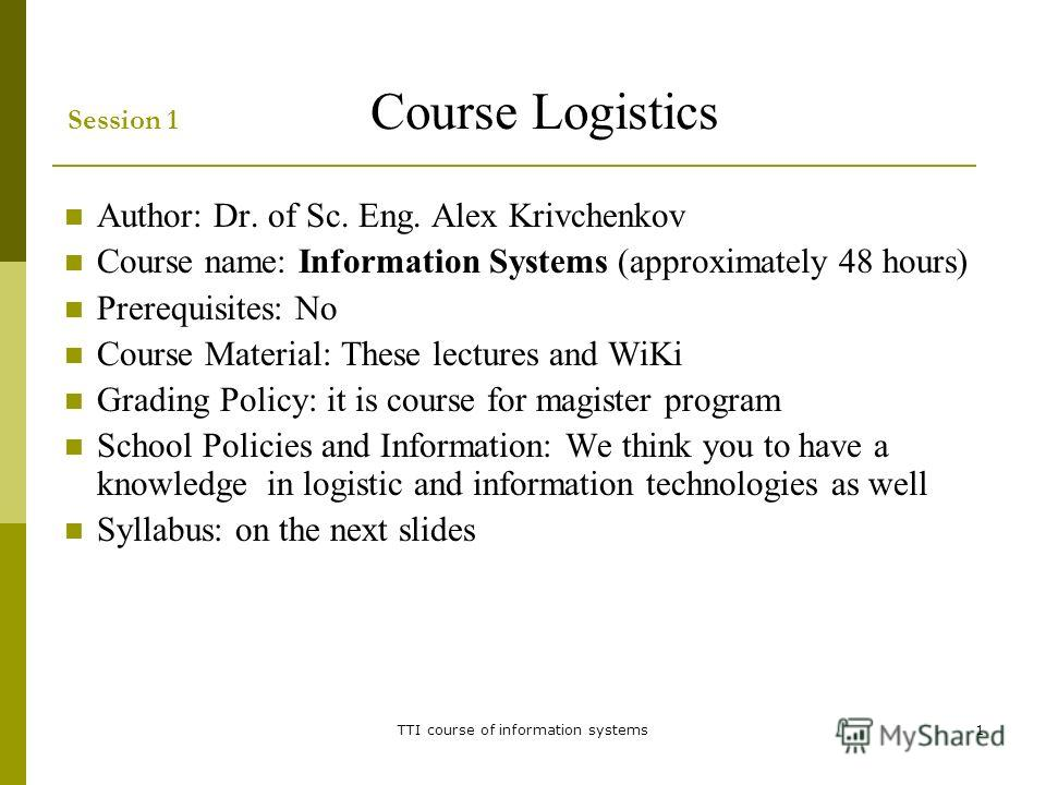 TTI course of information systems1 Session 1 Course Logistics Author: Dr. of Sc. Eng. Alex Krivchenkov Course name: Information Systems (approximately 48 hours) Prerequisites: No Course Material: These lectures and WiKi Grading Policy: it is course f