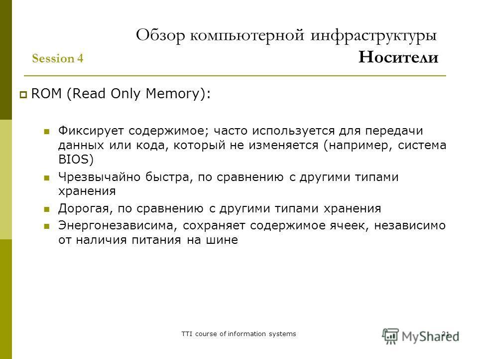 TTI course of information systems21 ROM (Read Only Memory): Фиксирует содержимое; часто используется для передачи данных или кода, который не изменяется (например, система BIOS) Чрезвычайно быстра, по сравнению с другими типами хранения Дорогая, по с