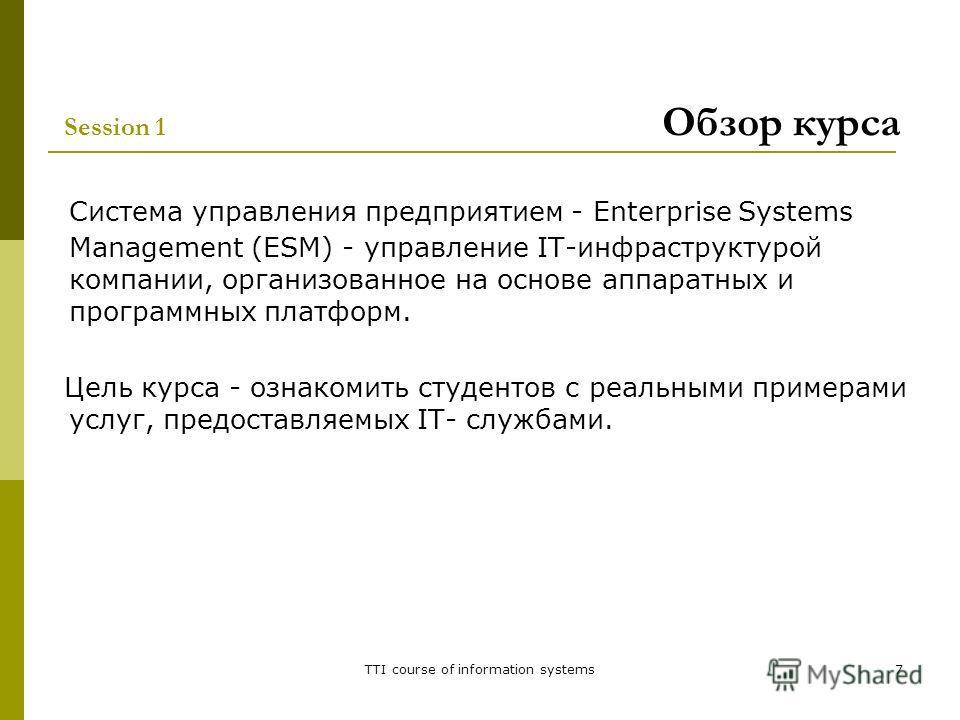 TTI course of information systems7 Session 1 Обзор курса Система управления предприятием - Enterprise Systems Management (ESM) - управление IT-инфраструктурой компании, организованное на основе аппаратных и программных платформ. Цель курса - ознакоми