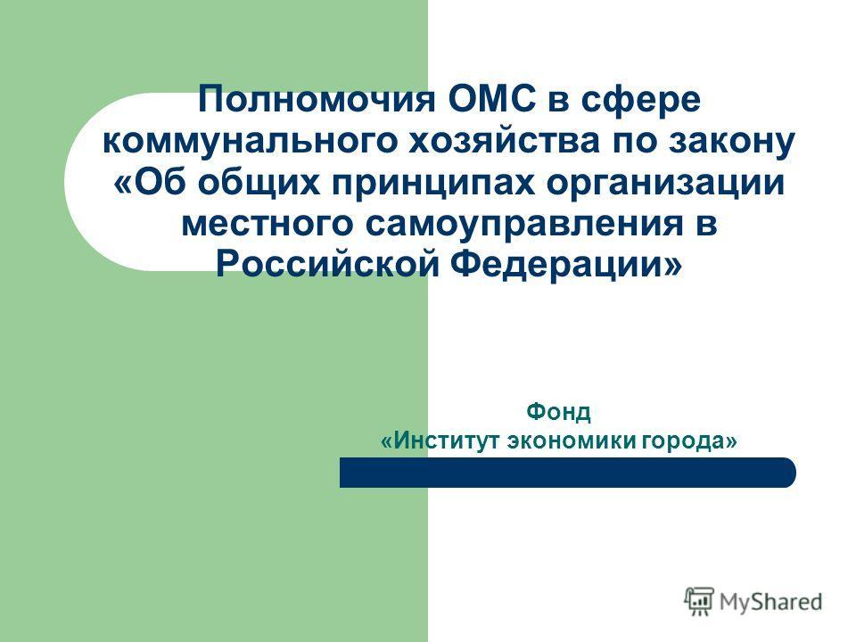 Полномочия ОМС в сфере коммунального хозяйства по закону «Об общих принципах организации местного самоуправления в Российской Федерации» Фонд «Институт экономики города»
