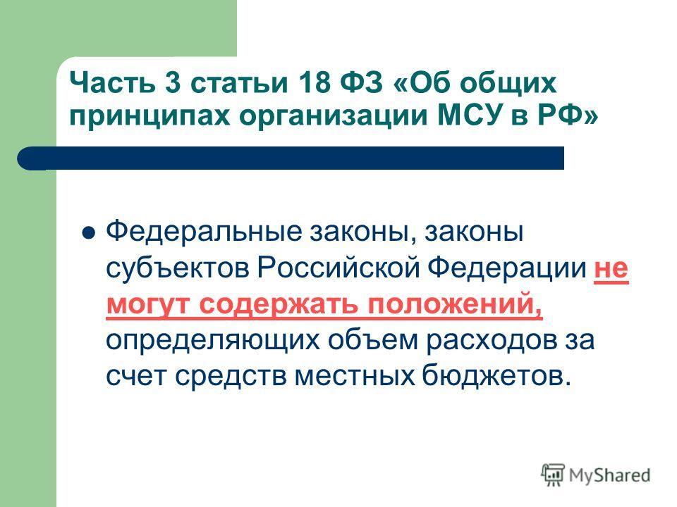 Часть 3 статьи 18 ФЗ «Об общих принципах организации МСУ в РФ» Федеральные законы, законы субъектов Российской Федерации не могут содержать положений, определяющих объем расходов за счет средств местных бюджетов.