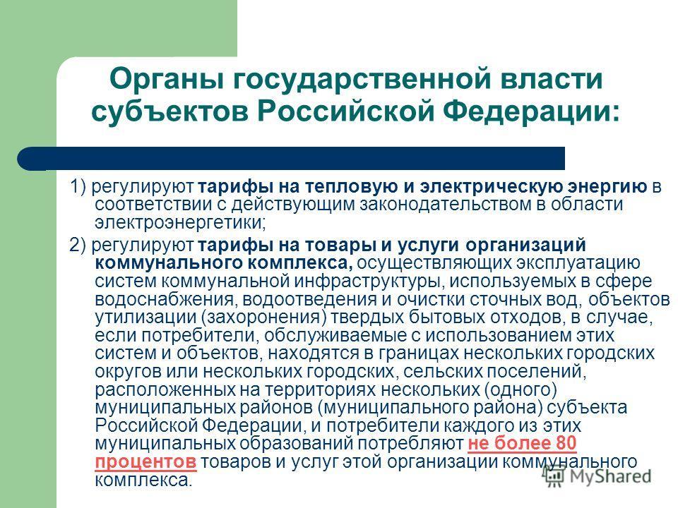 Органы государственной власти субъектов Российской Федерации: 1) регулируют тарифы на тепловую и электрическую энергию в соответствии с действующим законодательством в области электроэнергетики; 2) регулируют тарифы на товары и услуги организаций ком