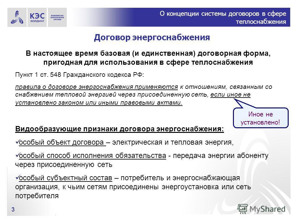О концепции системы договоров в сфере теплоснабжения 3 Договор энергоснабжения В настоящее время базовая (и единственная) договорная форма, пригодная для использования в сфере теплоснабжения Пункт 1 ст. 548 Гражданского кодекса РФ: правила о договоре