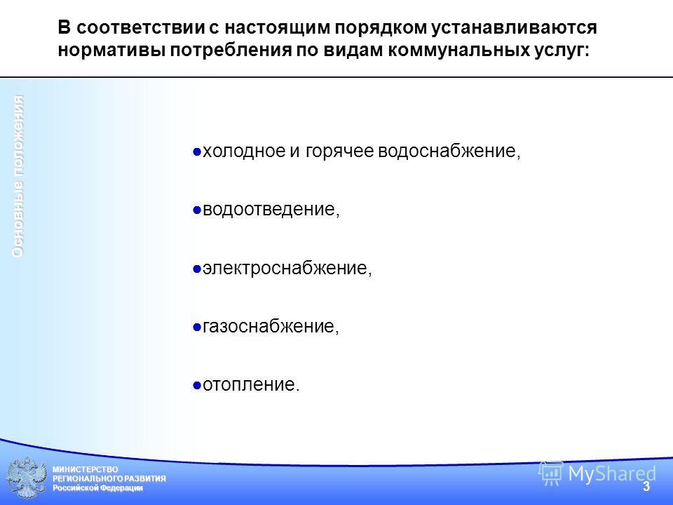 МИНИСТЕРСТВО РЕГИОНАЛЬНОГО РАЗВИТИЯ Российской Федерации 3 холодное и горячее водоснабжение, водоотведение, электроснабжение, газоснабжение, отопление. Основные положения В соответствии с настоящим порядком устанавливаются нормативы потребления по ви