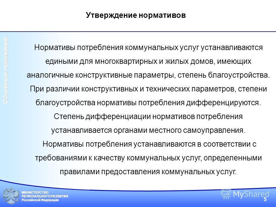 МИНИСТЕРСТВО РЕГИОНАЛЬНОГО РАЗВИТИЯ Российской Федерации 5 Нормативы потребления коммунальных услуг устанавливаются едиными для многоквартирных и жилых домов, имеющих аналогичные конструктивные параметры, степень благоустройства. При различии констру