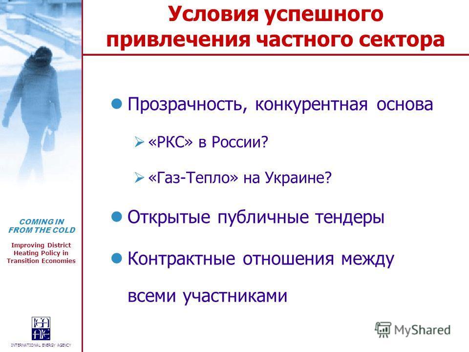 COMING IN FROM THE COLD Improving District Heating Policy in Transition Economies INTERNATIONAL ENERGY AGENCY Условия успешного привлечения частного сектора Прозрачность, конкурентная основа «РКС» в России? «Газ-Тепло» на Украине? Открытые публичные