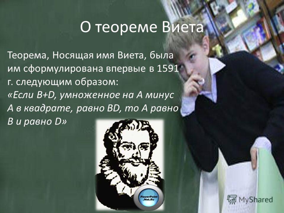 О теореме Виета Теорема, Носящая имя Виета, была им сформулирована впервые в 1591 г. следующим образом: «Если В+D, умноженное на А минус А в квадрате, равно ВD, то А равно В и равно D»