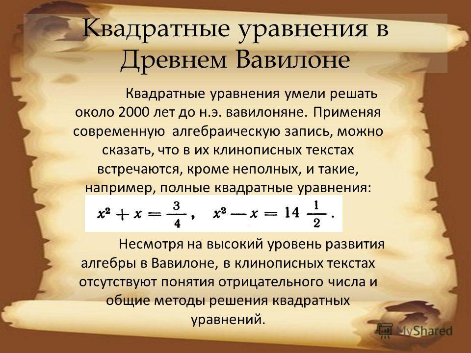 Квадратные уравнения в Древнем Вавилоне Квадратные уравнения умели решать около 2000 лет до н.э. вавилоняне. Применяя современную алгебраическую запись, можно сказать, что в их клинописных текстах встречаются, кроме неполных, и такие, например, полны
