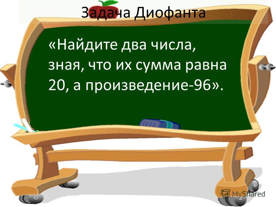 Задача Диофанта «Найдите два числа, зная, что их сумма равна 20, а произведение-96».