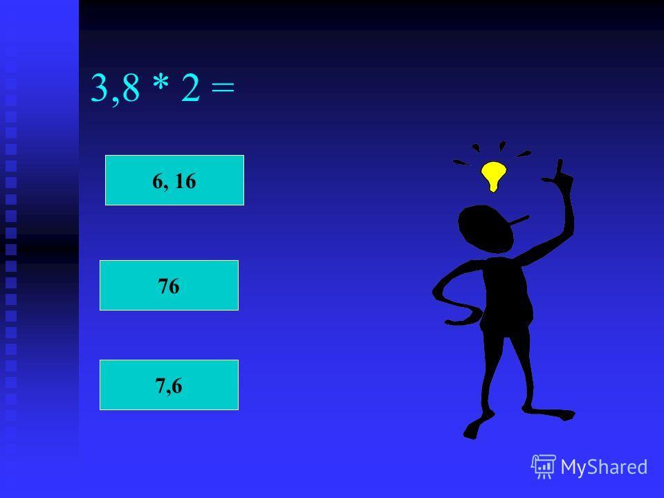 3,8 * 2 = 6, 16 76 7,6