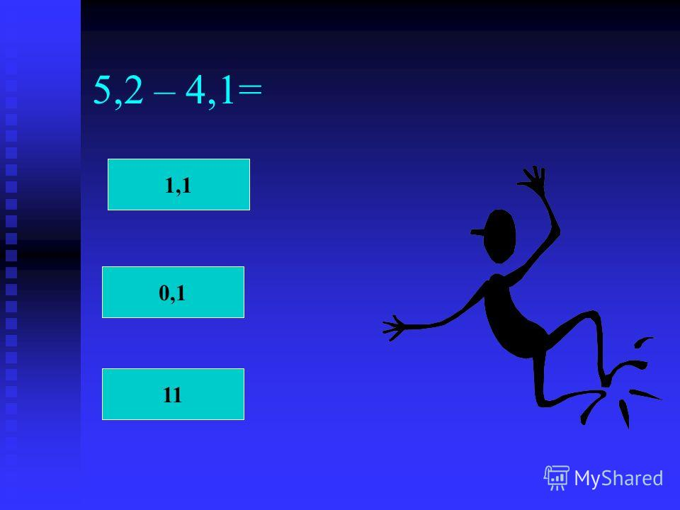 5,2 – 4,1= 1,1 0,1 11