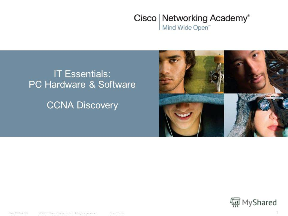 © 2007 Cisco Systems, Inc. All rights reserved.Cisco PublicNew CCNA 307 1 IT Essentials: PC Hardware & Software CCNA Discovery
