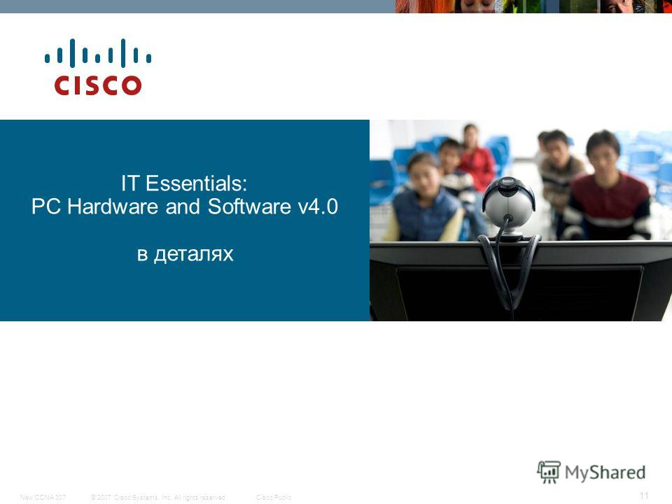 © 2007 Cisco Systems, Inc. All rights reserved.Cisco PublicNew CCNA 307 11 IT Essentials: PC Hardware and Software v4.0 в деталях