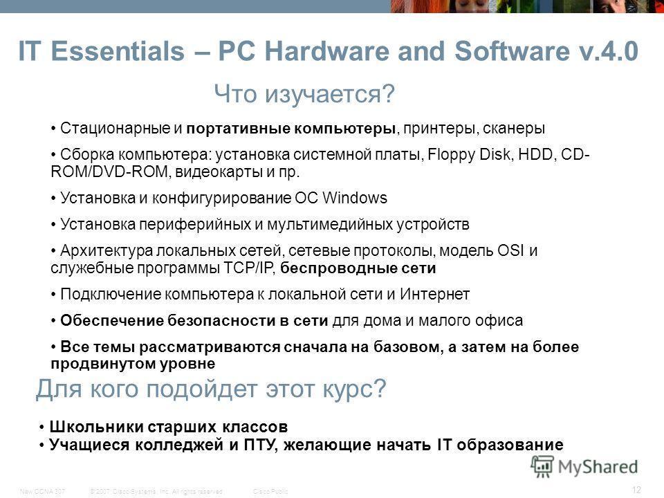 © 2007 Cisco Systems, Inc. All rights reserved.Cisco PublicNew CCNA 307 12 IT Essentials – PC Hardware and Software v.4.0 Что изучается? Для кого подойдет этот курс? Стационарные и портативные компьютеры, принтеры, сканеры Сборка компьютера: установк