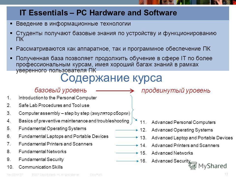 © 2007 Cisco Systems, Inc. All rights reserved.Cisco PublicNew CCNA 307 13 IT Essentials – PC Hardware and Software Введение в информационные технологии Студенты получают базовые знания по устройству и функционированию ПК Рассматриваются как аппаратн
