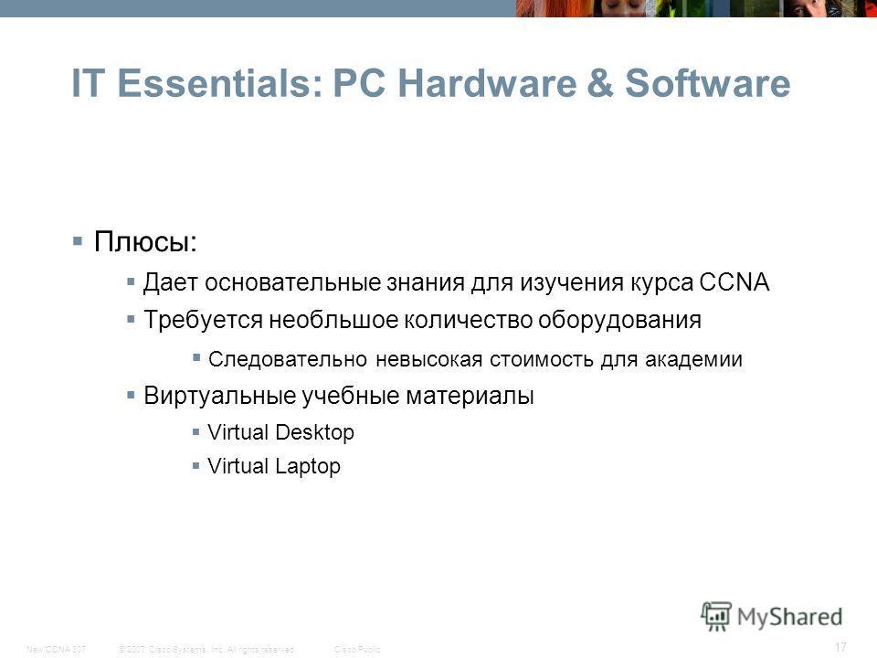 © 2007 Cisco Systems, Inc. All rights reserved.Cisco PublicNew CCNA 307 17 IT Essentials: PC Hardware & Software Плюсы: Дает основательные знания для изучения курса CCNA Требуется необльшое количество оборудования Следовательно невысокая стоимость дл