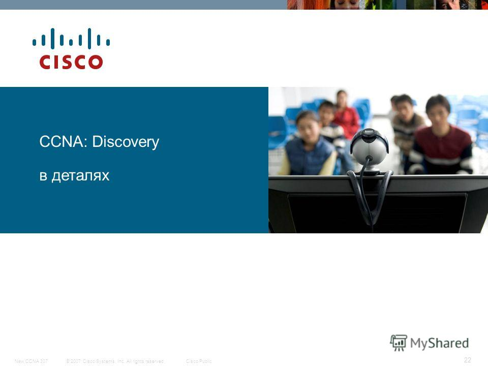 © 2007 Cisco Systems, Inc. All rights reserved.Cisco PublicNew CCNA 307 22 CCNA: Discovery в деталях