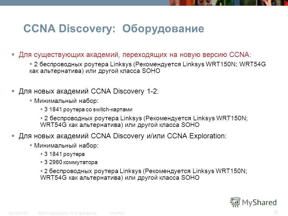 © 2007 Cisco Systems, Inc. All rights reserved.Cisco PublicNew CCNA 307 27 CCNA Discovery: Оборудование Для существующих академий, переходящих на новую версию CCNA: 2 беспроводных роутера Linksys (Рекомендуется Linksys WRT150N; WRT54G как альтернатив