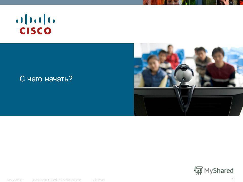 © 2007 Cisco Systems, Inc. All rights reserved.Cisco PublicNew CCNA 307 29 С чего начать?