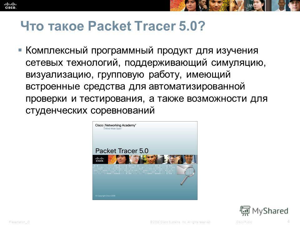 Presentation_ID 4 © 2008 Cisco Systems, Inc. All rights reserved.Cisco Public Что такое Packet Tracer 5.0? Комплексный программный продукт для изучения сетевых технологий, поддерживающий симуляцию, визуализацию, групповую работу, имеющий встроенные с