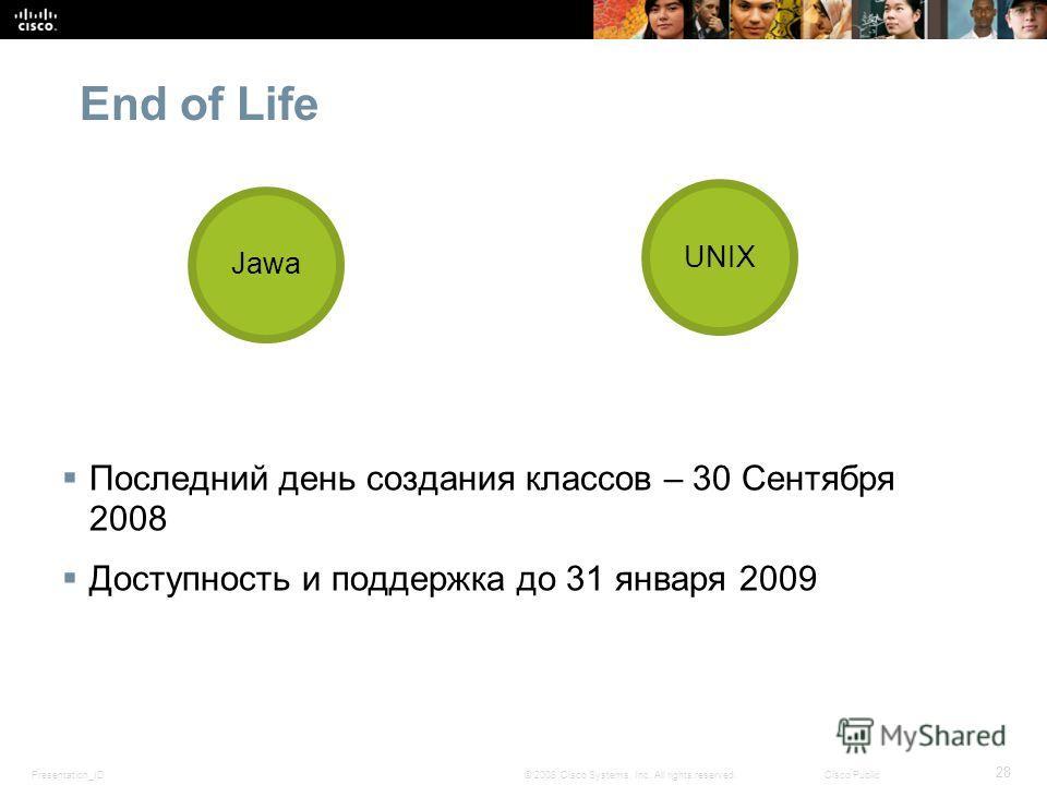 Presentation_ID 28 © 2008 Cisco Systems, Inc. All rights reserved.Cisco Public End of Life Последний день создания классов – 30 Сентября 2008 Доступность и поддержка до 31 января 2009 Jawa UNIX