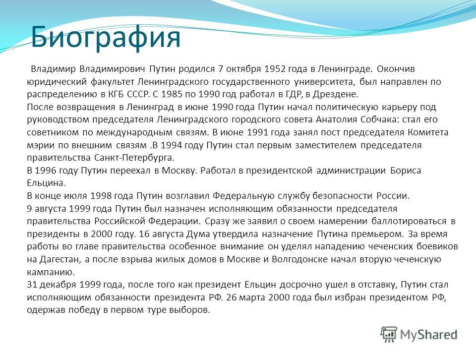 Биография Владимир Владимирович Путин родился 7 октября 1952 года в Ленинграде. Окончив юридический факультет Ленинградского государственного университета, был направлен по распределению в КГБ СССР. С 1985 по 1990 год работал в ГДР, в Дрездене. После
