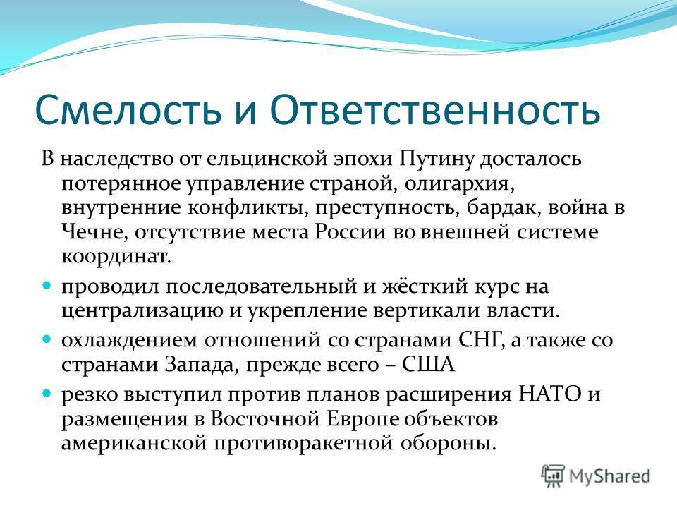 Смелость и Ответственность В наследство от ельцинской эпохи Путину досталось потерянное управление страной, олигархия, внутренние конфликты, преступность, бардак, война в Чечне, отсутствие места России во внешней системе координат. проводил последова