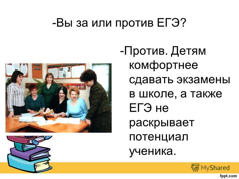 -Вы за или против ЕГЭ? -Против. Детям комфортнее сдавать экзамены в школе, а также ЕГЭ не раскрывает потенциал ученика.