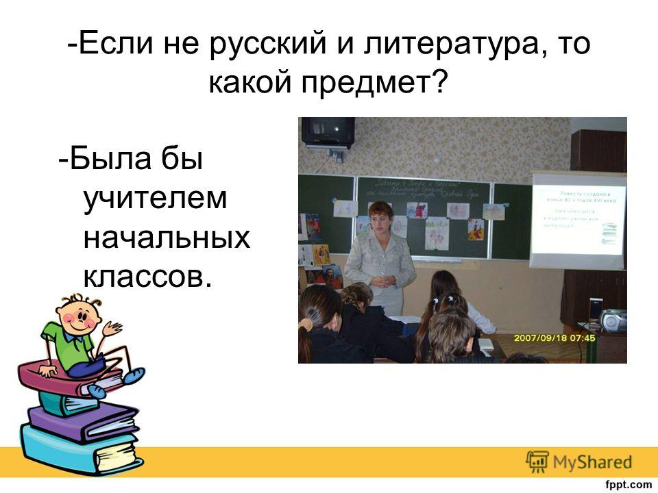 -Если не русский и литература, то какой предмет? -Была бы учителем начальных классов.