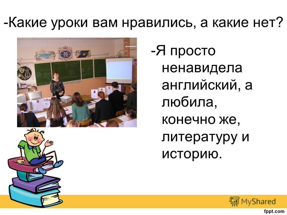 -Какие уроки вам нравились, а какие нет? -Я просто ненавидела английский, а любила, конечно же, литературу и историю.