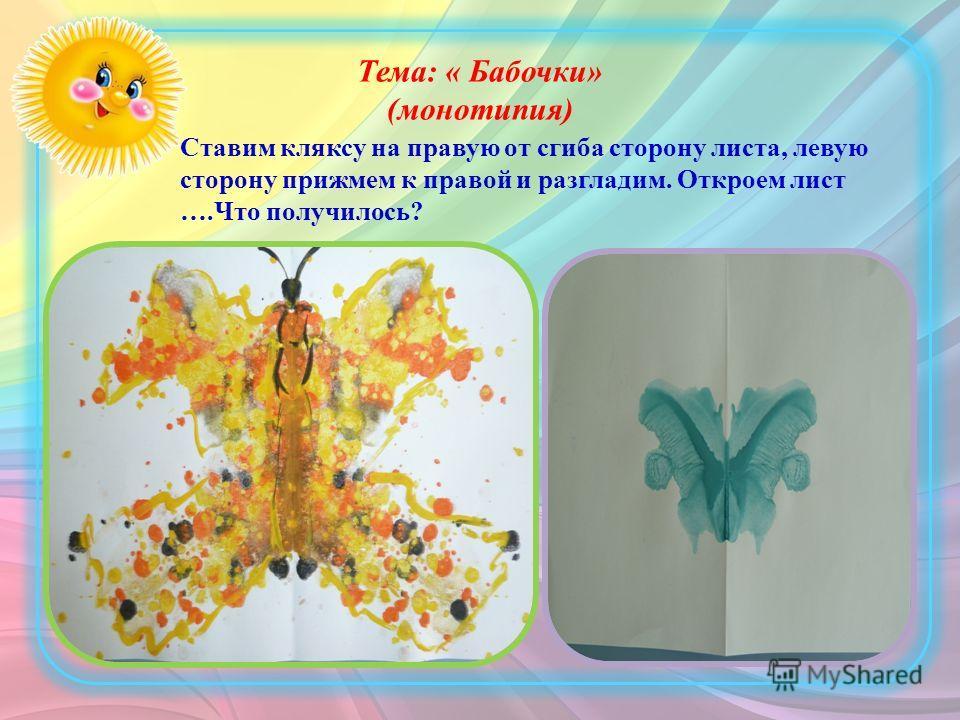 Тема: « Бабочки» (монотипия) Ставим кляксу на правую от сгиба сторону листа, левую сторону прижмем к правой и разгладим. Откроем лист ….Что получилось?