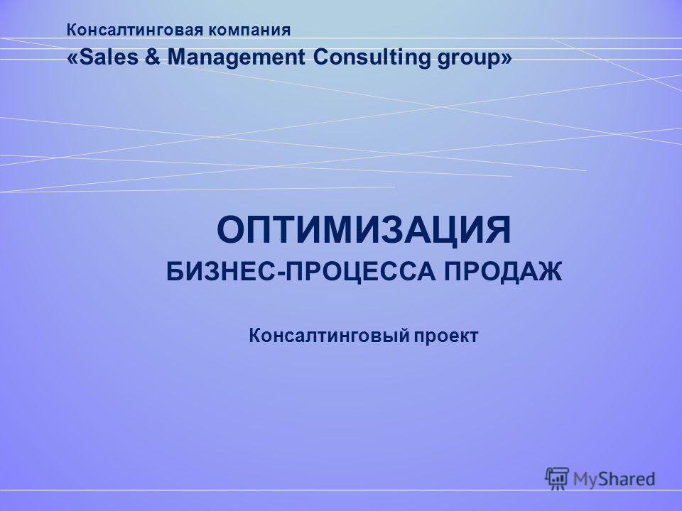 ОПТИМИЗАЦИЯ БИЗНЕС-ПРОЦЕССА ПРОДАЖ Консалтинговый проект Консалтинговая компания «Sales & Management Consulting group»
