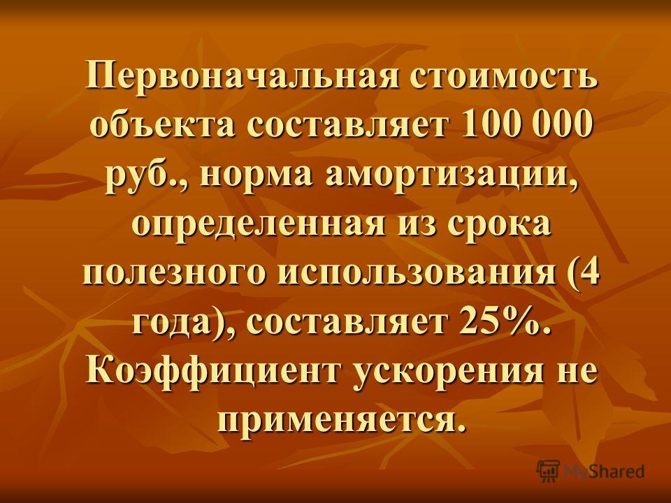 Первоначальная стоимость объекта составляет 100 000 руб., норма амортизации, определенная из срока полезного использования (4 года), составляет 25%. Коэффициент ускорения не применяется.