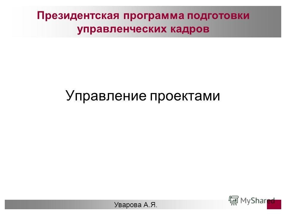 Президентская программа подготовки управленческих кадров Управление проектами Уварова А.Я. 1