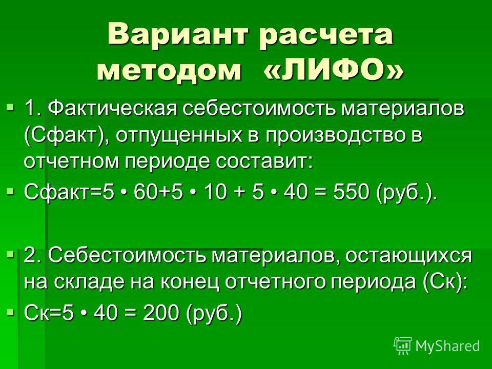 Вариант расчета методом «ЛИФО» 1. Фактическая себестоимость материалов (Сфакт), отпущенных в производство в отчетном периоде составит: 1. Фактическая себестоимость материалов (Сфакт), отпущенных в производство в отчетном периоде составит: Сфакт=5 60+